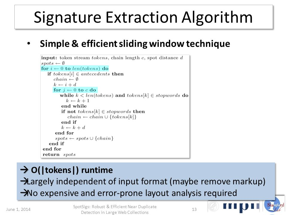 Signature Extraction Algorithm Simple & efficient sliding window technique O(|tokens|) runtime Largely independent of input format (maybe remove markup) No expensive and error-prone layout analysis required O(|tokens|) runtime Largely independent of input format (maybe remove markup) No expensive and error-prone layout analysis required June 1, 201413 SpotSigs: Robust & Efficient Near Duplicate Detection in Large Web Collections
