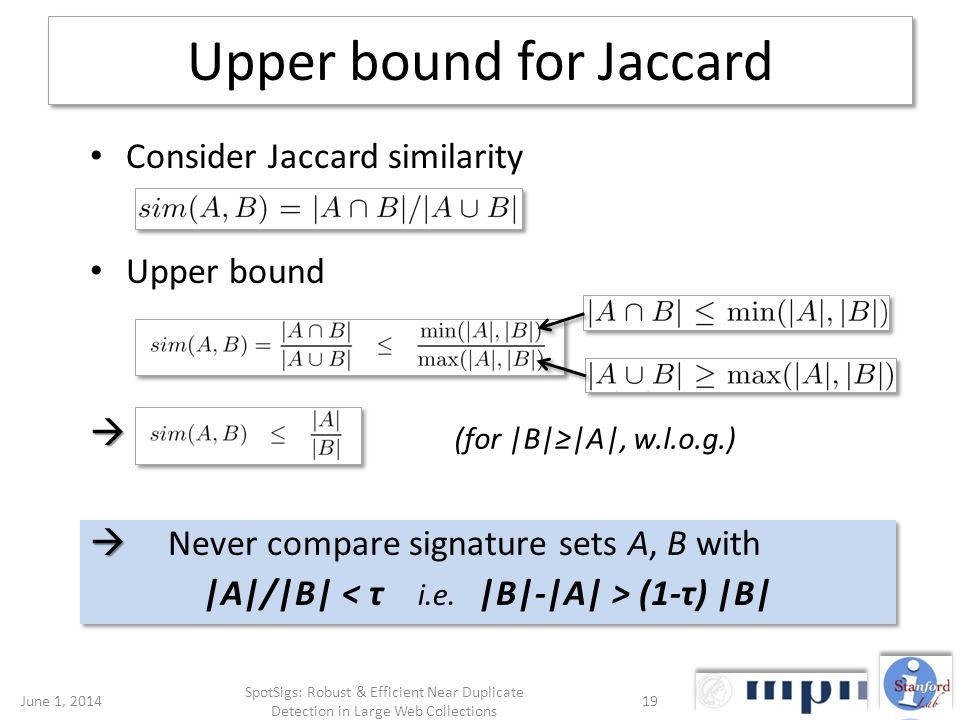Upper bound for Jaccard Consider Jaccard similarity Upper bound Never compare signature sets A, B with |A|/|B| (1-τ) |B| Never compare signature sets A, B with |A|/|B| (1-τ) |B| (for |B||A|, w.l.o.g.) June 1, 201419 SpotSigs: Robust & Efficient Near Duplicate Detection in Large Web Collections