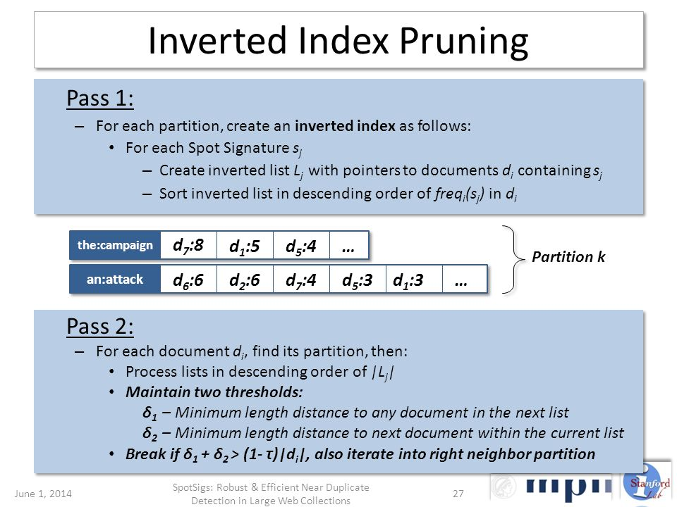 Inverted Index Pruning Pass 1: – For each partition, create an inverted index as follows: For each Spot Signature s j – Create inverted list L j with pointers to documents d i containing s j – Sort inverted list in descending order of freq i (s j ) in d i Pass 1: – For each partition, create an inverted index as follows: For each Spot Signature s j – Create inverted list L j with pointers to documents d i containing s j – Sort inverted list in descending order of freq i (s j ) in d i Pass 2: – For each document d i, find its partition, then: Process lists in descending order of |L j | Maintain two thresholds: δ 1 – Minimum length distance to any document in the next list δ 2 – Minimum length distance to next document within the current list Break if δ 1 + δ 2 > (1- τ )|d i |, also iterate into right neighbor partition Pass 2: – For each document d i, find its partition, then: Process lists in descending order of |L j | Maintain two thresholds: δ 1 – Minimum length distance to any document in the next list δ 2 – Minimum length distance to next document within the current list Break if δ 1 + δ 2 > (1- τ )|d i |, also iterate into right neighbor partition June 1, 201427 SpotSigs: Robust & Efficient Near Duplicate Detection in Large Web Collections the:campaign an:attack d 7 :8 d 6 :6d 7 :4 … …d 2 :6d 5 :3d 1 :3 d 1 :5d 5 :4 Partition k