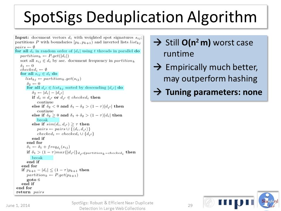 SpotSigs Deduplication Algorithm Still O(n 2 m) worst case runtime Empirically much better, may outperform hashing Tuning parameters: none Still O(n 2 m) worst case runtime Empirically much better, may outperform hashing Tuning parameters: none June 1, 201429 SpotSigs: Robust & Efficient Near Duplicate Detection in Large Web Collections