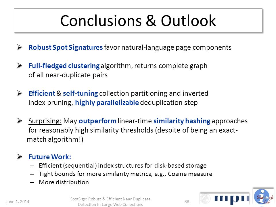 Conclusions & Outlook Robust Spot Signatures favor natural-language page components Full-fledged clustering algorithm, returns complete graph of all near-duplicate pairs Efficient & self-tuning collection partitioning and inverted index pruning, highly parallelizable deduplication step Surprising: May outperform linear-time similarity hashing approaches for reasonably high similarity thresholds (despite of being an exact- match algorithm!) Future Work: – Efficient (sequential) index structures for disk-based storage – Tight bounds for more similarity metrics, e.g., Cosine measure – More distribution June 1, 201438 SpotSigs: Robust & Efficient Near Duplicate Detection in Large Web Collections
