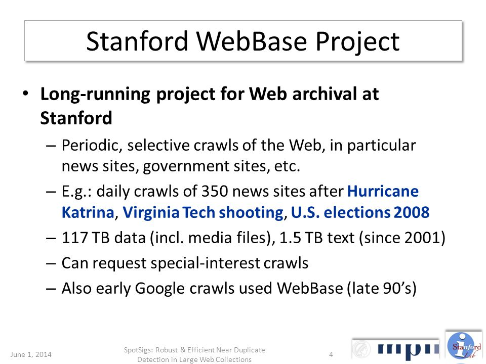 Stanford WebBase Project June 1, 20144 SpotSigs: Robust & Efficient Near Duplicate Detection in Large Web Collections Long-running project for Web archival at Stanford – Periodic, selective crawls of the Web, in particular news sites, government sites, etc.