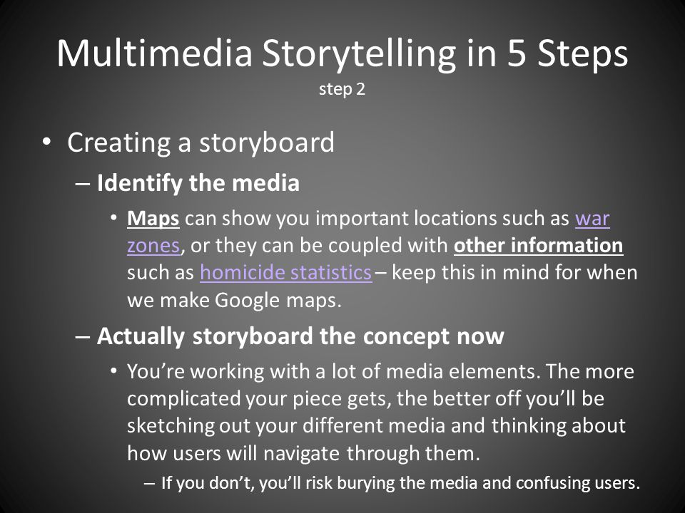 Multimedia Storytelling in 5 Steps step 2 Creating a storyboard – Identify the media Maps can show you important locations such as war zones, or they can be coupled with other information such as homicide statistics – keep this in mind for when we make Google maps.war zoneshomicide statistics – Actually storyboard the concept now Youre working with a lot of media elements.