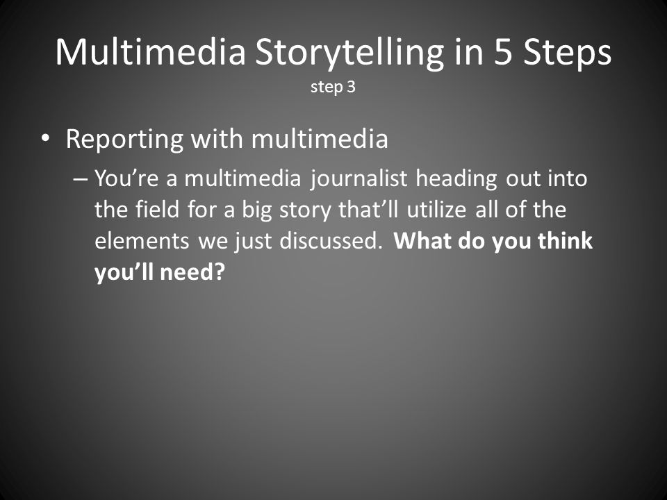 Multimedia Storytelling in 5 Steps step 3 Reporting with multimedia – Youre a multimedia journalist heading out into the field for a big story thatll utilize all of the elements we just discussed.