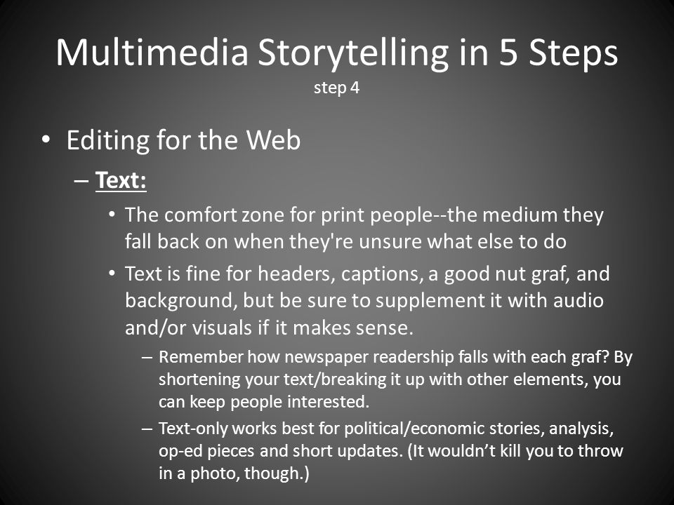 Multimedia Storytelling in 5 Steps step 4 Editing for the Web – Text: The comfort zone for print people--the medium they fall back on when they re unsure what else to do Text is fine for headers, captions, a good nut graf, and background, but be sure to supplement it with audio and/or visuals if it makes sense.
