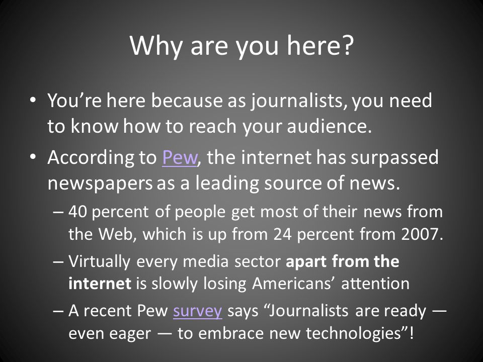 Why are you here. Youre here because as journalists, you need to know how to reach your audience.
