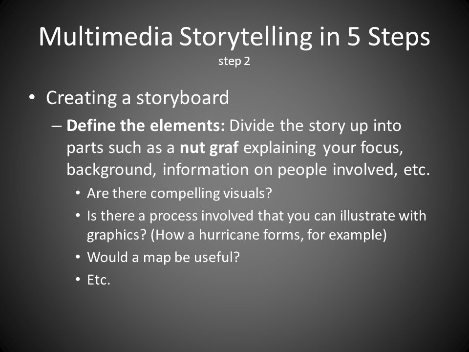 Multimedia Storytelling in 5 Steps step 2 Creating a storyboard – Define the elements: Divide the story up into parts such as a nut graf explaining your focus, background, information on people involved, etc.