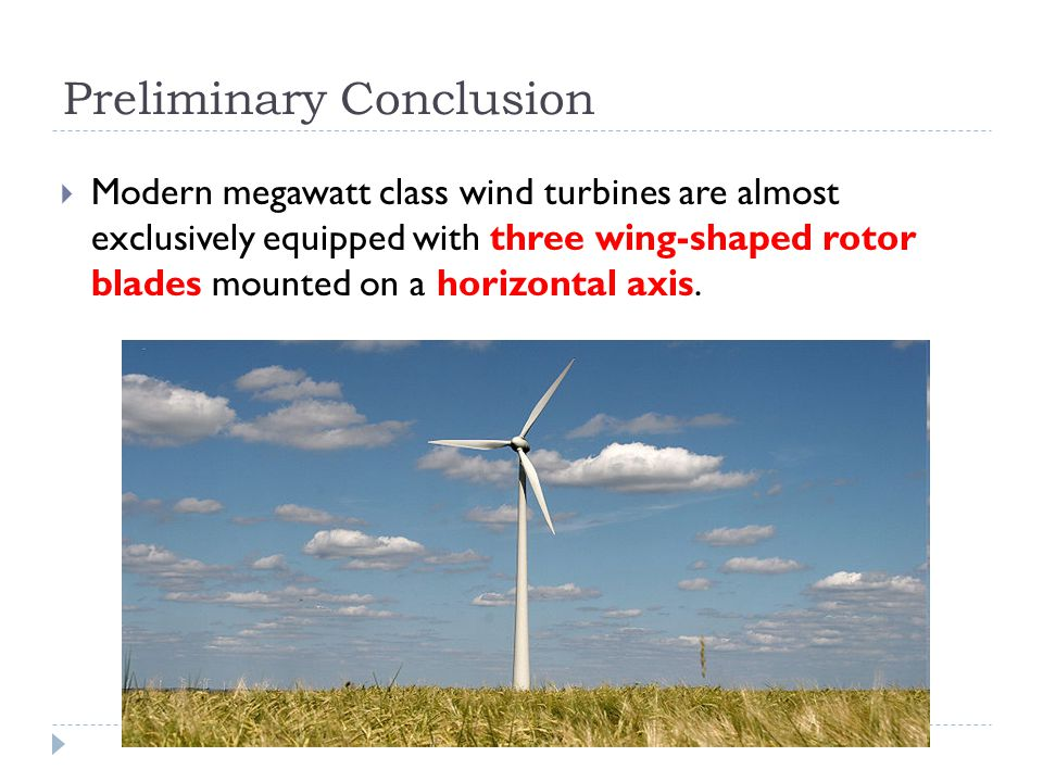 Preliminary Conclusion Modern megawatt class wind turbines are almost exclusively equipped with three wing-shaped rotor blades mounted on a horizontal axis.