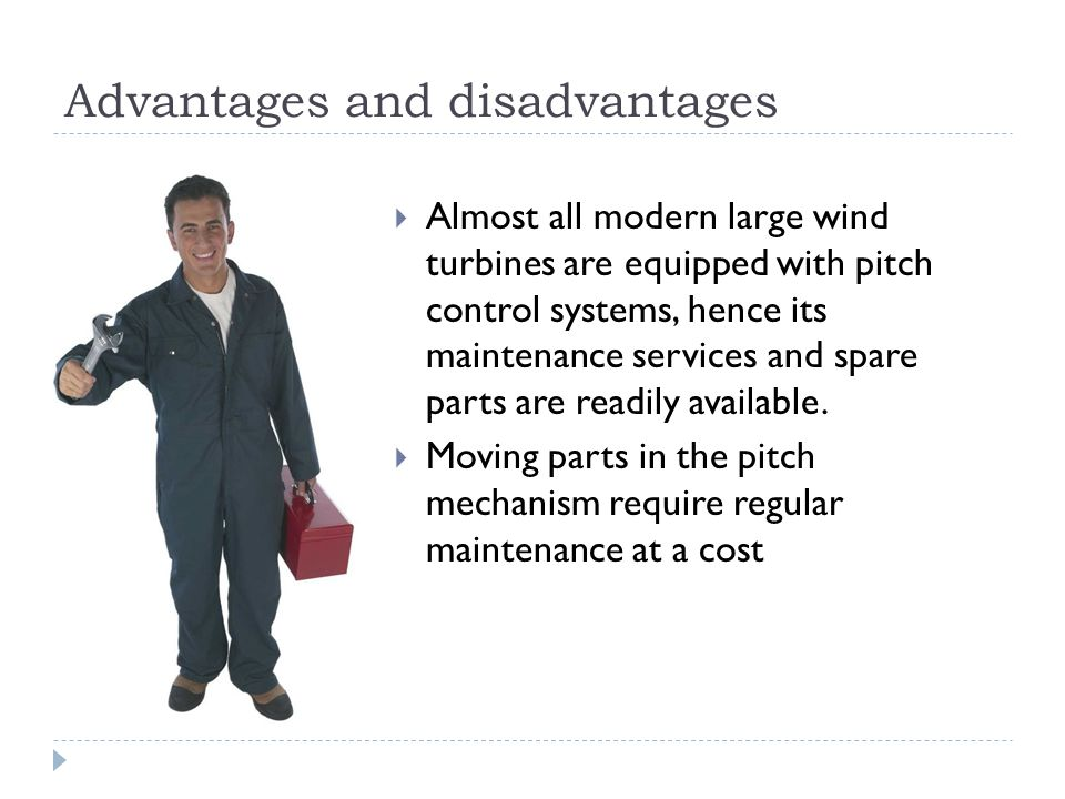 Advantages and disadvantages Almost all modern large wind turbines are equipped with pitch control systems, hence its maintenance services and spare parts are readily available.
