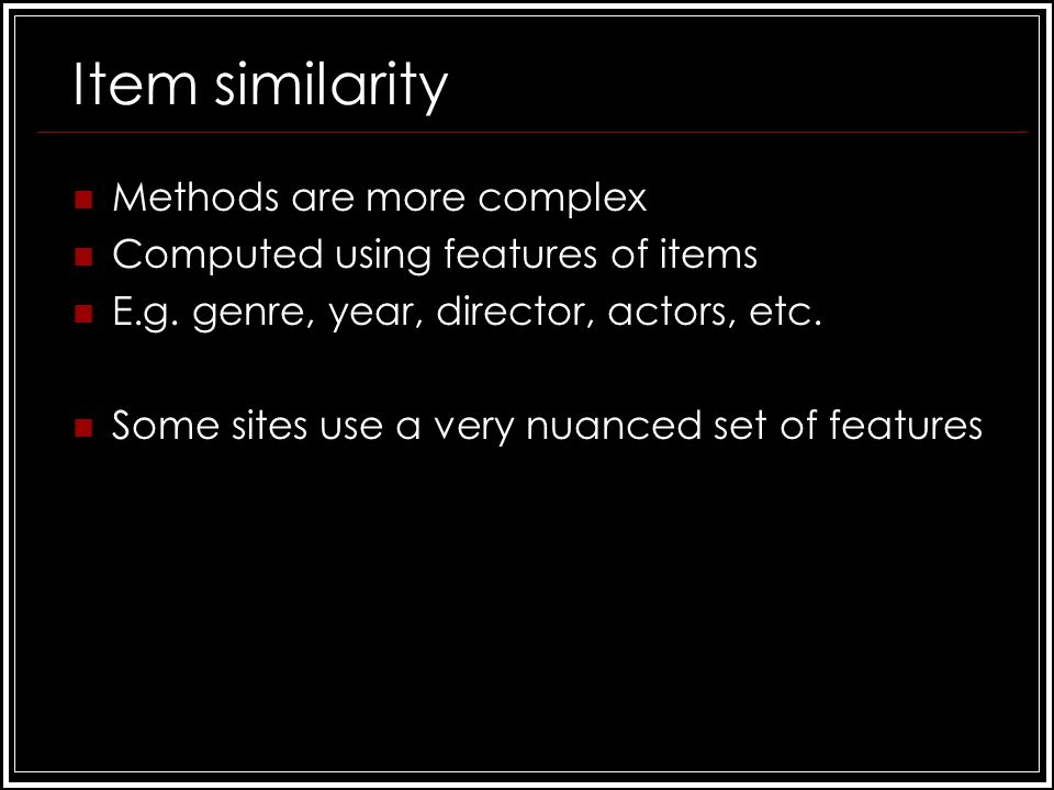 Item similarity Methods are more complex Computed using features of items E.g.