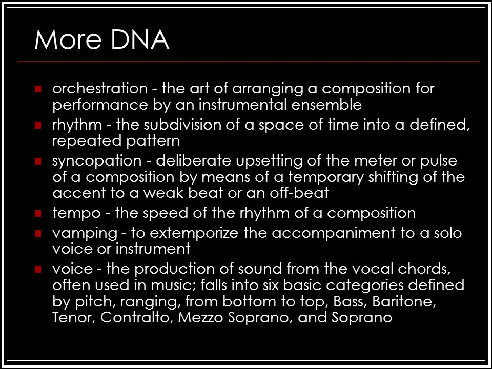 More DNA orchestration - the art of arranging a composition for performance by an instrumental ensemble rhythm - the subdivision of a space of time into a defined, repeated pattern syncopation - deliberate upsetting of the meter or pulse of a composition by means of a temporary shifting of the accent to a weak beat or an off-beat tempo - the speed of the rhythm of a composition vamping - to extemporize the accompaniment to a solo voice or instrument voice - the production of sound from the vocal chords, often used in music; falls into six basic categories defined by pitch, ranging, from bottom to top, Bass, Baritone, Tenor, Contralto, Mezzo Soprano, and Soprano