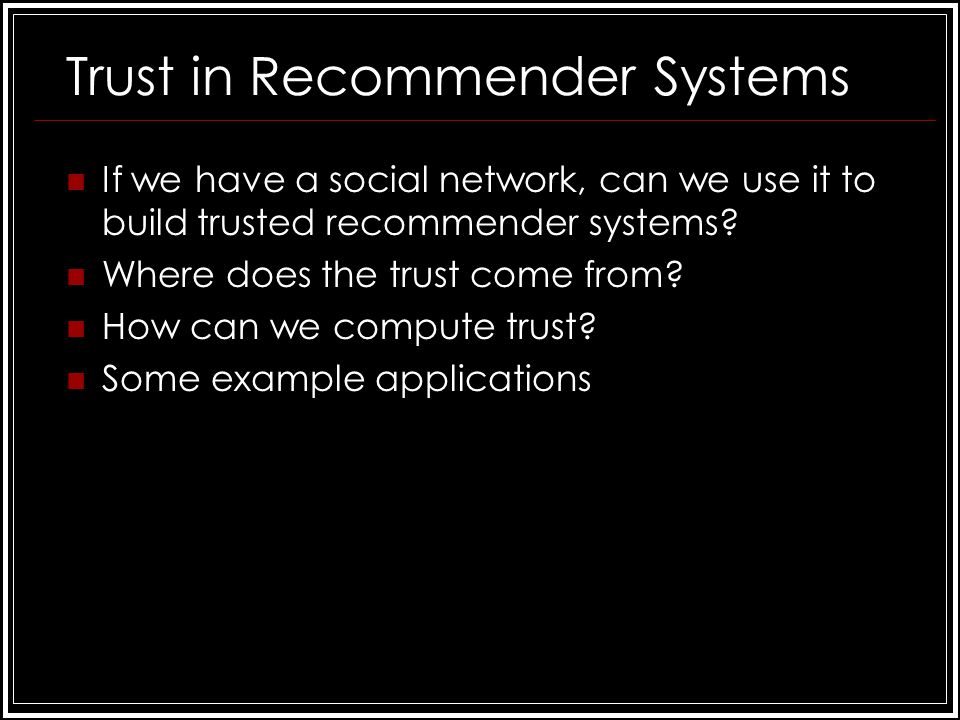 Trust in Recommender Systems If we have a social network, can we use it to build trusted recommender systems.