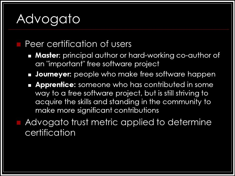 Advogato Peer certification of users Master : principal author or hard-working co-author of an important free software project Journeyer: people who make free software happen Apprentice: someone who has contributed in some way to a free software project, but is still striving to acquire the skills and standing in the community to make more significant contributions Advogato trust metric applied to determine certification