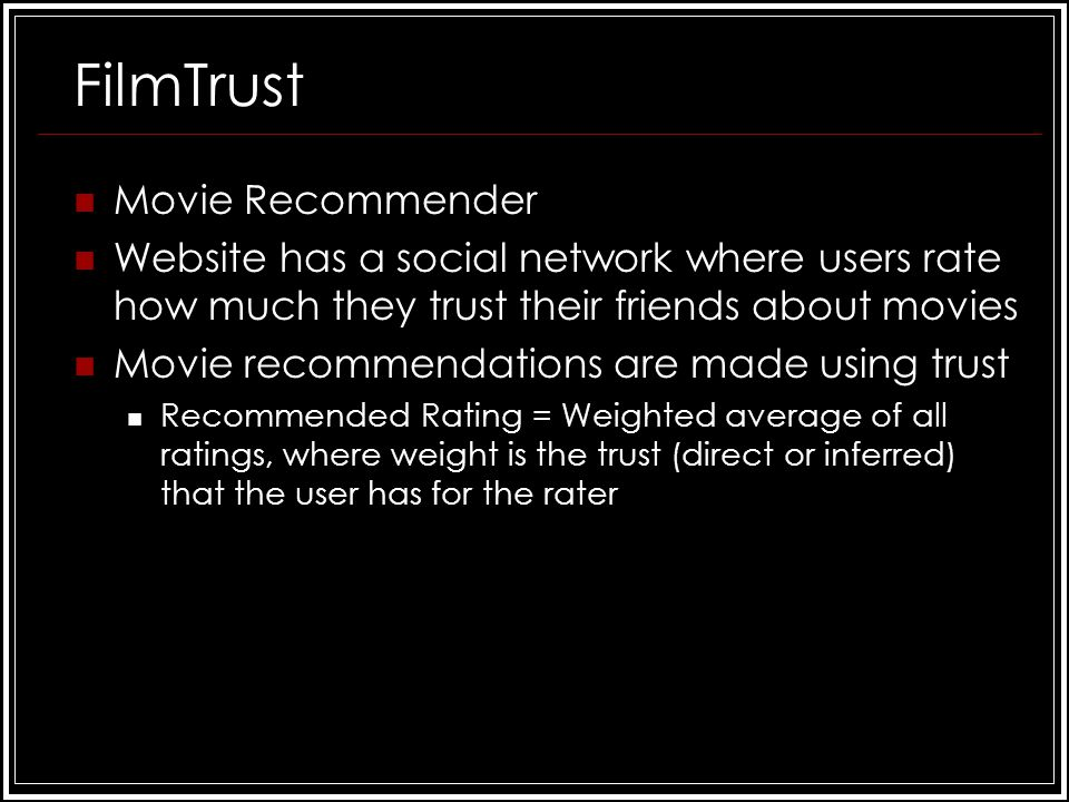 FilmTrust Movie Recommender Website has a social network where users rate how much they trust their friends about movies Movie recommendations are made using trust Recommended Rating = Weighted average of all ratings, where weight is the trust (direct or inferred) that the user has for the rater