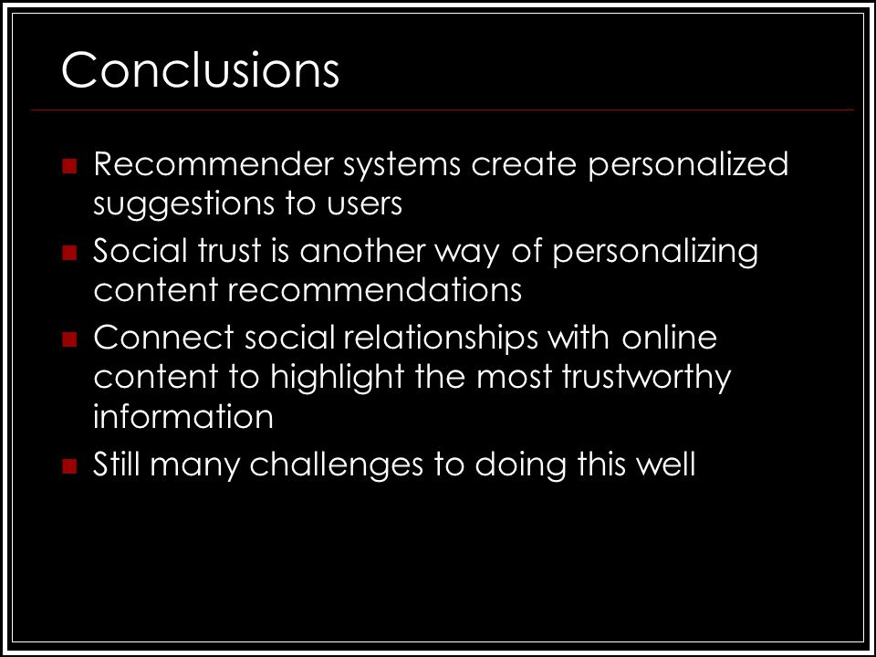 Conclusions Recommender systems create personalized suggestions to users Social trust is another way of personalizing content recommendations Connect social relationships with online content to highlight the most trustworthy information Still many challenges to doing this well