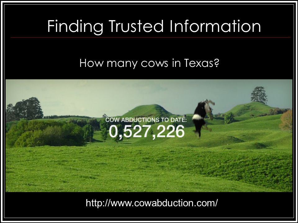 Finding Trusted Information How many cows in Texas http://www.cowabduction.com/