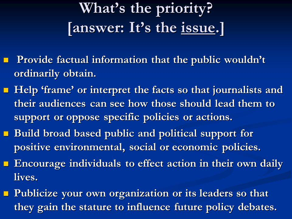 Whats the priority? [answer: Its the issue.] Provide factual information that the public wouldnt ordinarily obtain. Provide factual information that t