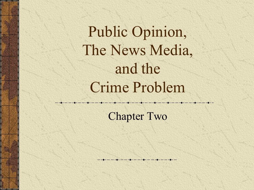 Public Opinion, The News Media, and the Crime Problem Chapter Two