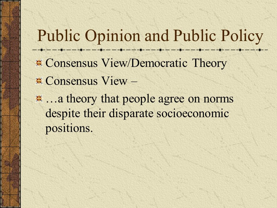 Public Opinion and Public Policy Consensus View/Democratic Theory Consensus View – …a theory that people agree on norms despite their disparate socioeconomic positions.