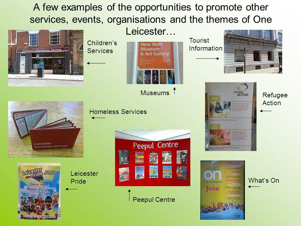 A few examples of the opportunities to promote other services, events, organisations and the themes of One Leicester… Childrens Services Museums Touri