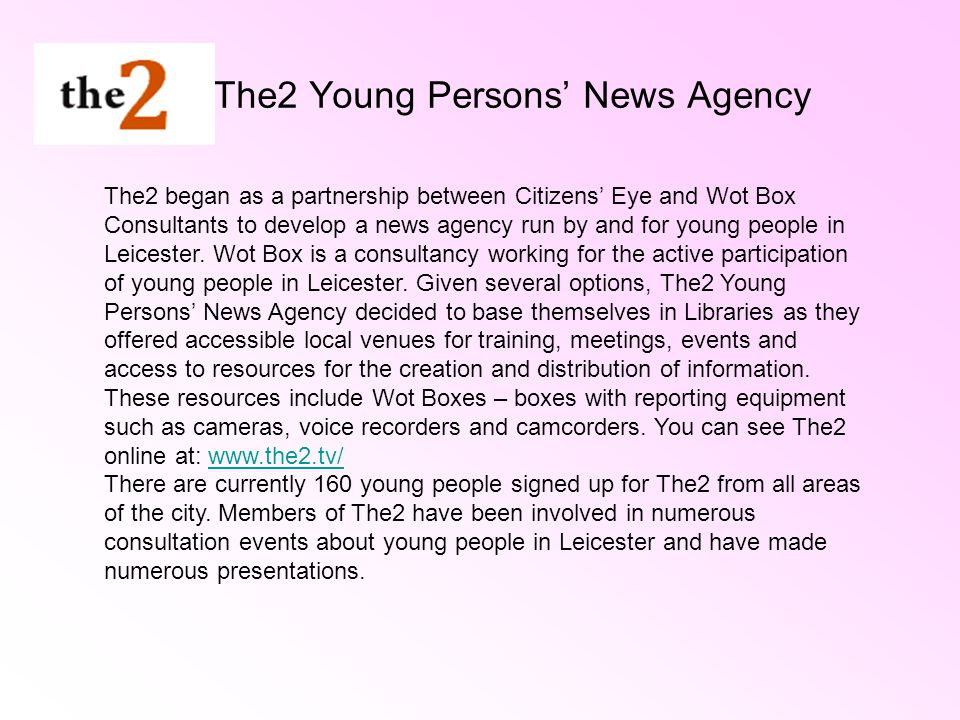 The2 Young Persons News Agency The2 began as a partnership between Citizens Eye and Wot Box Consultants to develop a news agency run by and for young people in Leicester.