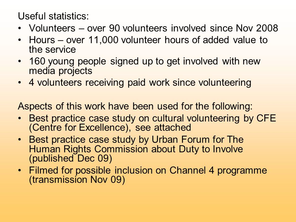 Useful statistics: Volunteers – over 90 volunteers involved since Nov 2008 Hours – over 11,000 volunteer hours of added value to the service 160 young