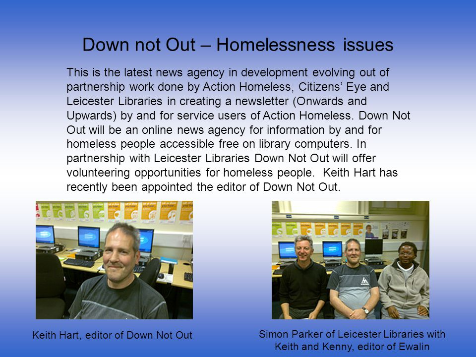 Down not Out – Homelessness issues This is the latest news agency in development evolving out of partnership work done by Action Homeless, Citizens Eye and Leicester Libraries in creating a newsletter (Onwards and Upwards) by and for service users of Action Homeless.