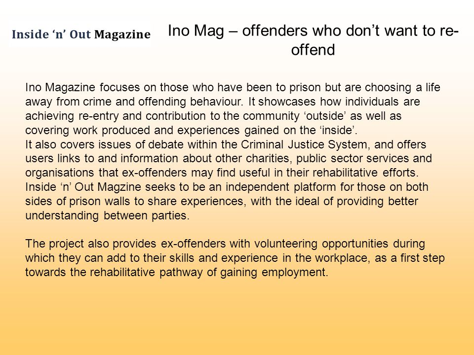 Ino Mag – offenders who dont want to re- offend Ino Magazine focuses on those who have been to prison but are choosing a life away from crime and offending behaviour.