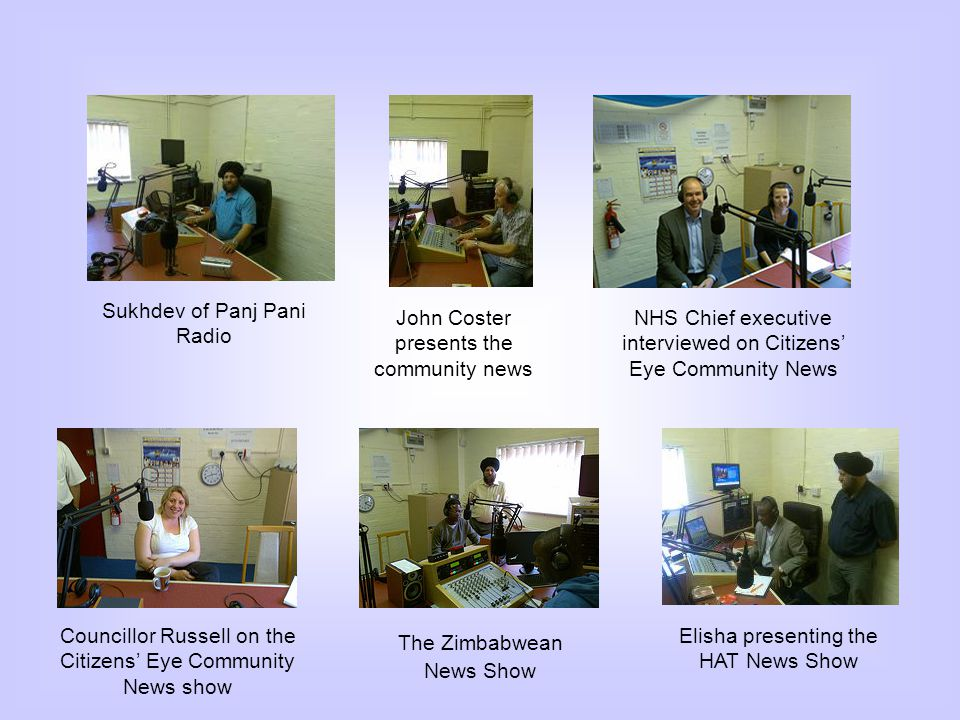 Sukhdev of Panj Pani Radio John Coster presents the community news NHS Chief executive interviewed on Citizens Eye Community News Councillor Russell on the Citizens Eye Community News show The Zimbabwean News Show Elisha presenting the HAT News Show