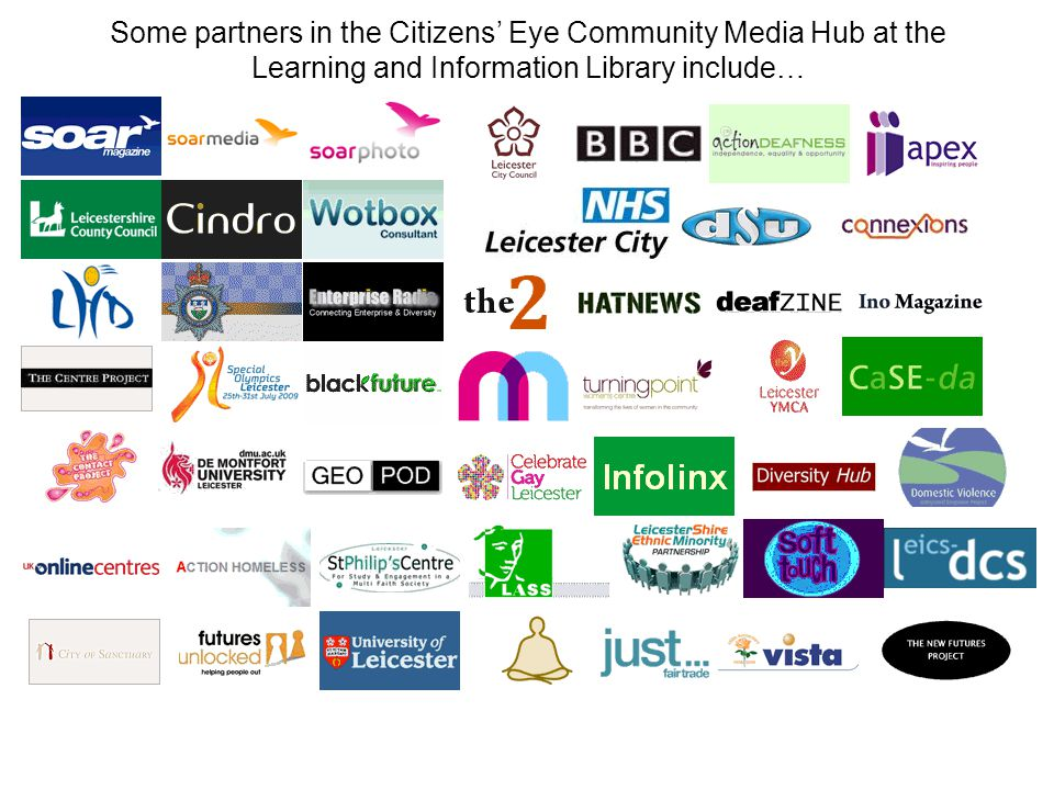 Some partners in the Citizens Eye Community Media Hub at the Learning and Information Library include…