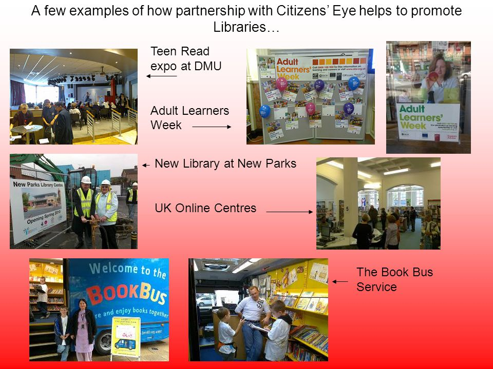 A few examples of how partnership with Citizens Eye helps to promote Libraries… Teen Read expo at DMU Adult Learners Week New Library at New Parks UK Online Centres The Book Bus Service