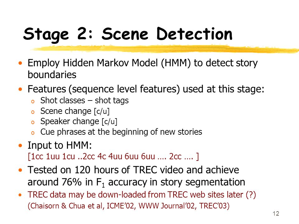12 Stage 2: Scene Detection Employ Hidden Markov Model (HMM) to detect story boundaries Features (sequence level features) used at this stage: o Shot classes – shot tags o Scene change [c/u] o Speaker change [c/u] o Cue phrases at the beginning of new stories Input to HMM: [1cc 1uu 1cu..2cc 4c 4uu 6uu 6uu ….