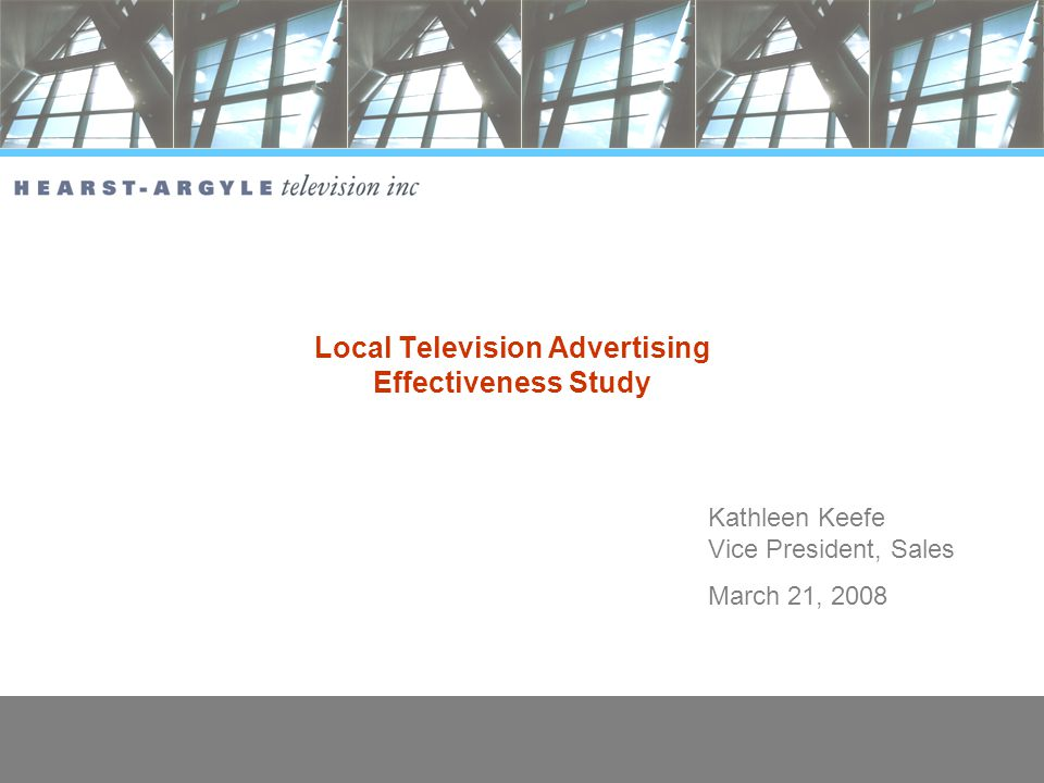 0 Local Television Advertising Effectiveness Study Kathleen Keefe Vice President, Sales March 21, 2008