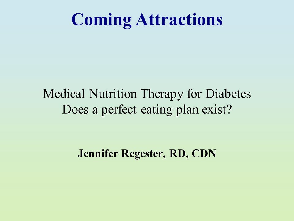 Medical Nutrition Therapy for Diabetes Does a perfect eating plan exist? Jennifer Regester, RD, CDN Coming Attractions