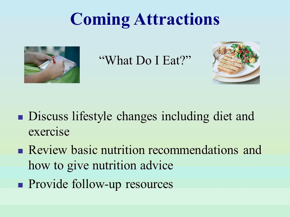 What Do I Eat? Discuss lifestyle changes including diet and exercise Review basic nutrition recommendations and how to give nutrition advice Provide f