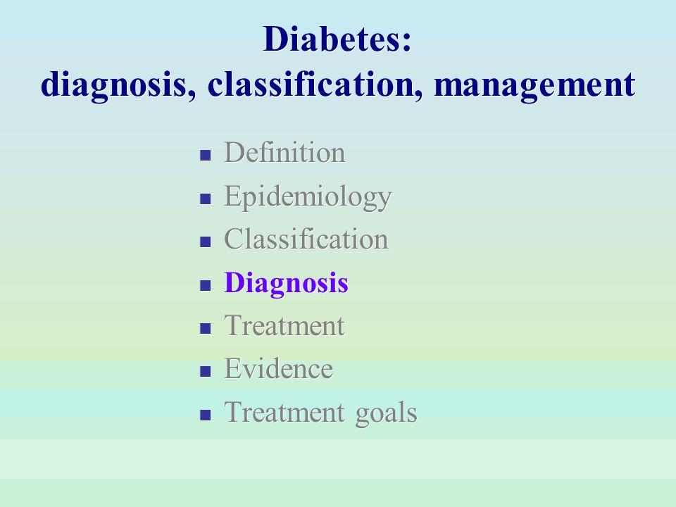 Diabetes: diagnosis, classification, management Definition Epidemiology Classification Diagnosis Treatment Evidence Treatment goals Definition Epidemi