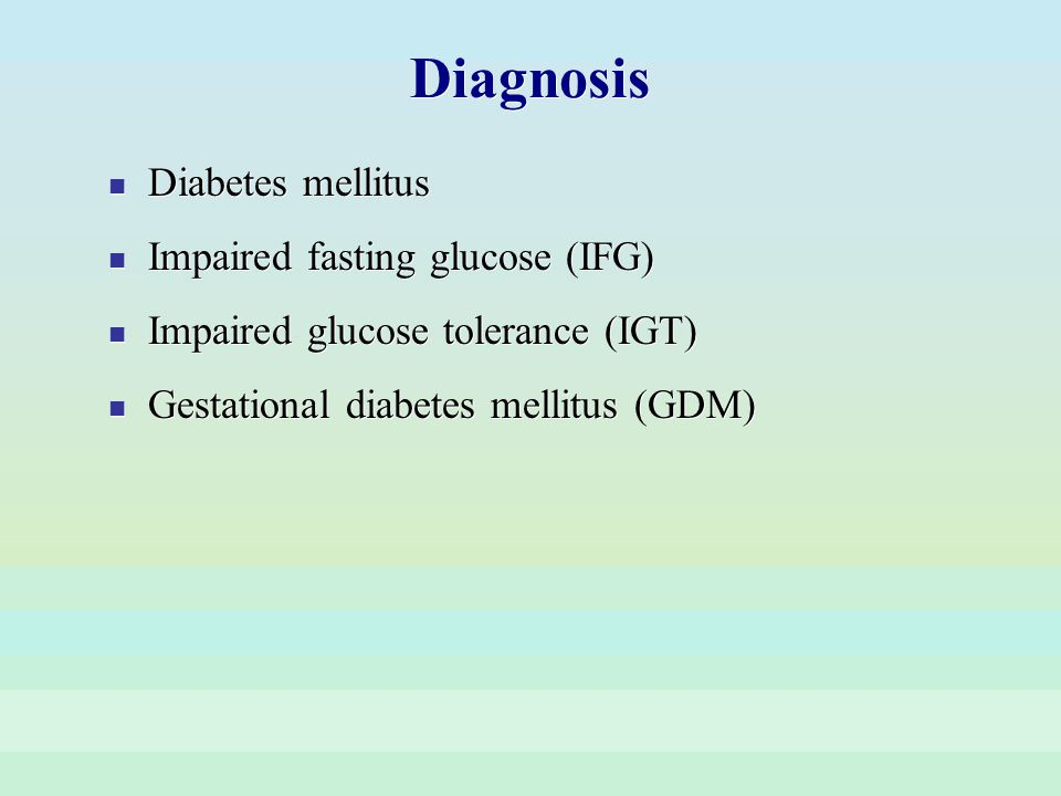 Diagnosis Diabetes mellitus Impaired fasting glucose (IFG) Impaired glucose tolerance (IGT) Gestational diabetes mellitus (GDM) Diabetes mellitus Impa