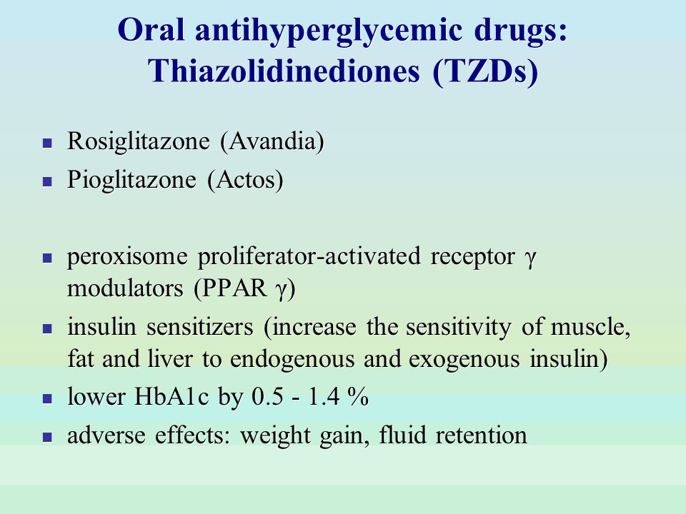 Oral antihyperglycemic drugs: Thiazolidinediones (TZDs) Rosiglitazone (Avandia) Pioglitazone (Actos) peroxisome proliferator-activated receptor γ modu