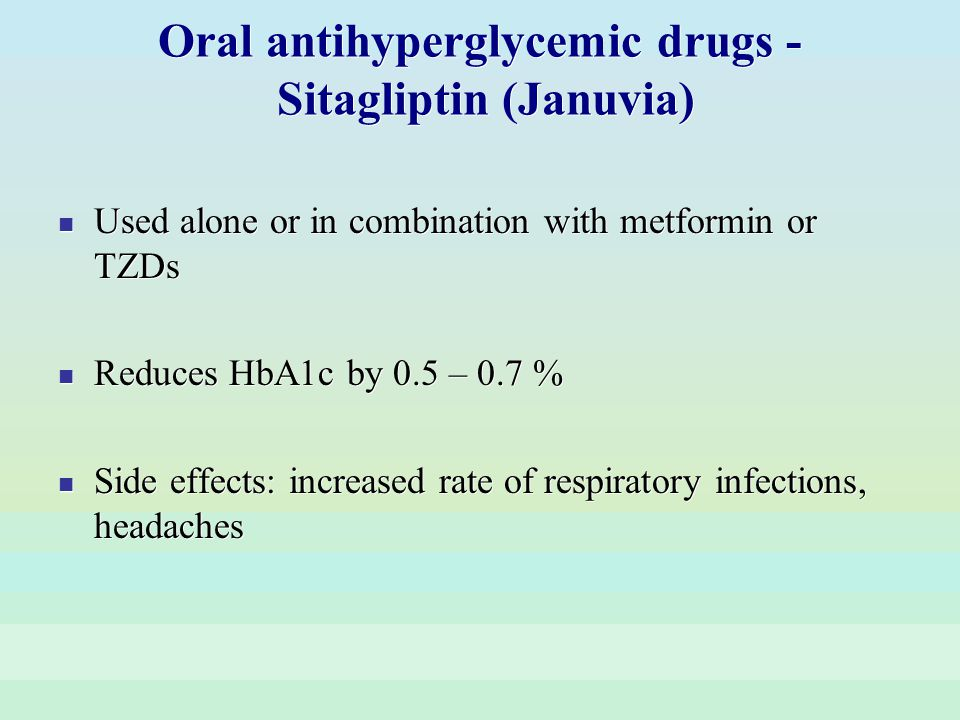 Oral antihyperglycemic drugs - Sitagliptin (Januvia) Used alone or in combination with metformin or TZDs Reduces HbA1c by 0.5 – 0.7 % Side effects: in