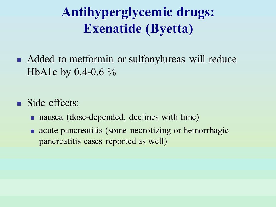Antihyperglycemic drugs: Exenatide (Byetta) Added to metformin or sulfonylureas will reduce HbA1c by 0.4-0.6 % Side effects: nausea (dose-depended, de