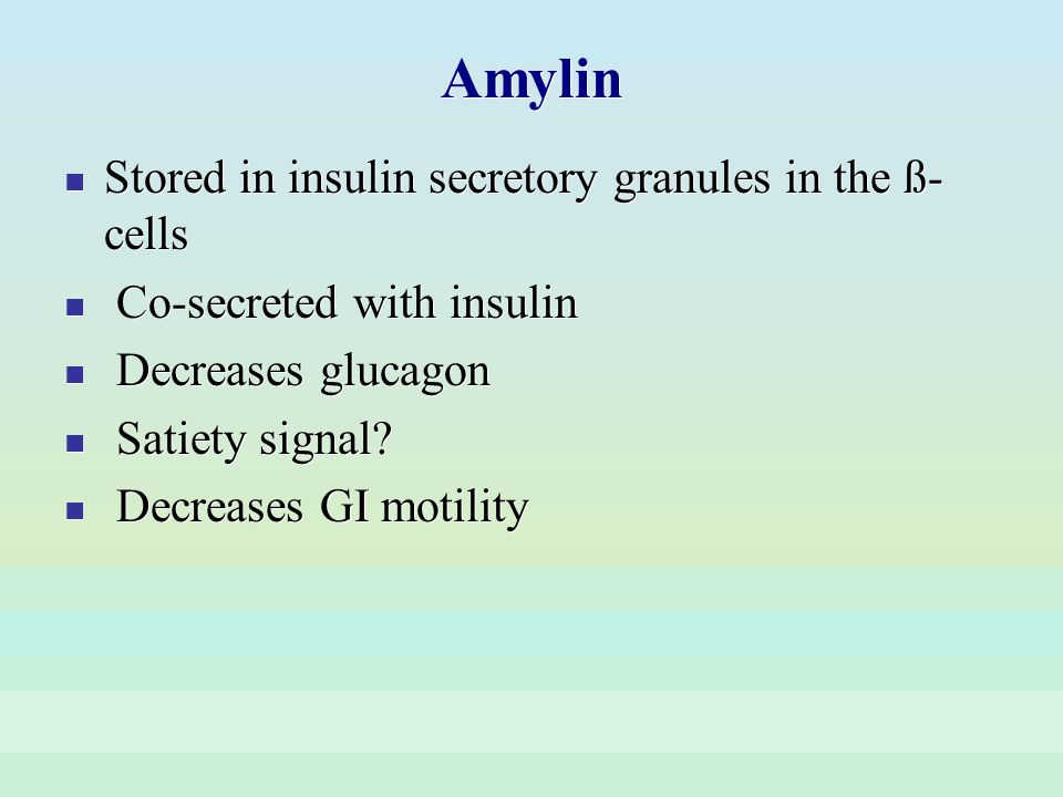 Amylin Stored in insulin secretory granules in the ß- cells Co-secreted with insulin Decreases glucagon Satiety signal? Decreases GI motility Stored i