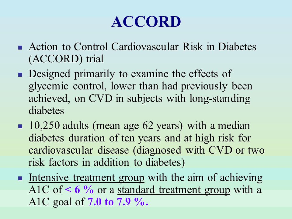 ACCORD Action to Control Cardiovascular Risk in Diabetes (ACCORD) trial Designed primarily to examine the effects of glycemic control, lower than had