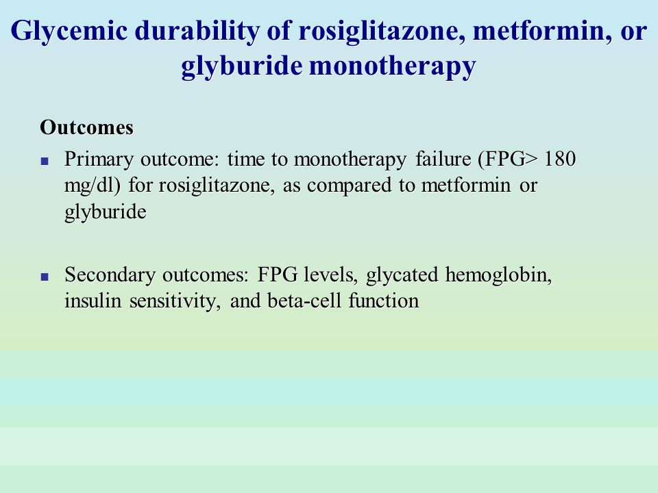 Glycemic durability of rosiglitazone, metformin, or glyburide monotherapy Outcomes Primary outcome: time to monotherapy failure (FPG> 180 mg/dl) for r