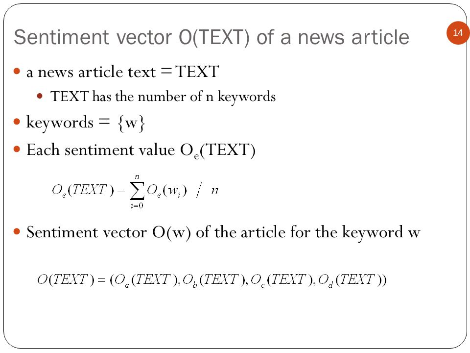 Sentiment vector O(TEXT) of a news article 14 a news article text = TEXT TEXT has the number of n keywords keywords = {w} Each sentiment value O e (TEXT) Sentiment vector O(w) of the article for the keyword w