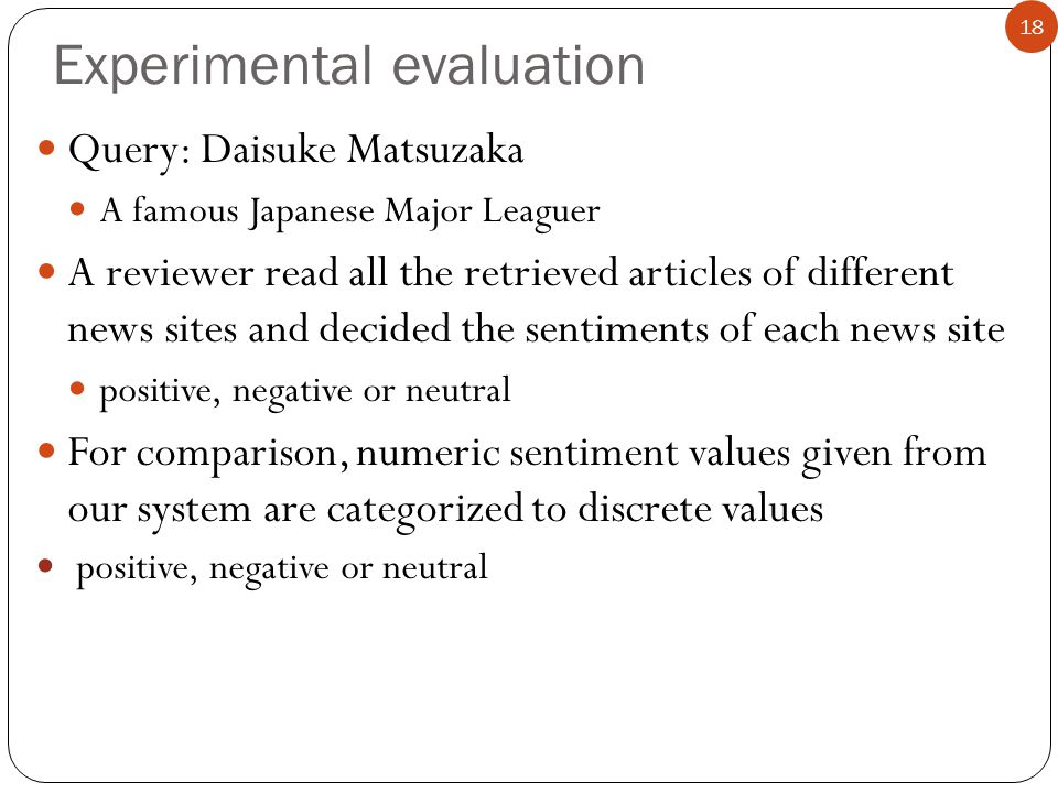 Query: Daisuke Matsuzaka A famous Japanese Major Leaguer A reviewer read all the retrieved articles of different news sites and decided the sentiments of each news site positive, negative or neutral For comparison, numeric sentiment values given from our system are categorized to discrete values positive, negative or neutral Experimental evaluation 18