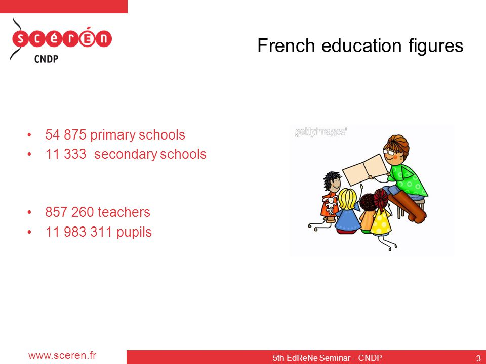 www.sceren.fr 5th EdReNe Seminar - CNDP 3 French education figures 54 875 primary schools 11 333 secondary schools 857 260 teachers 11 983 311 pupils
