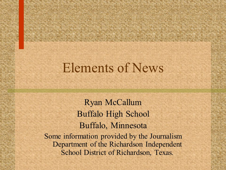 Elements of News Ryan McCallum Buffalo High School Buffalo, Minnesota Some information provided by the Journalism Department of the Richardson Independent School District of Richardson, Texas.