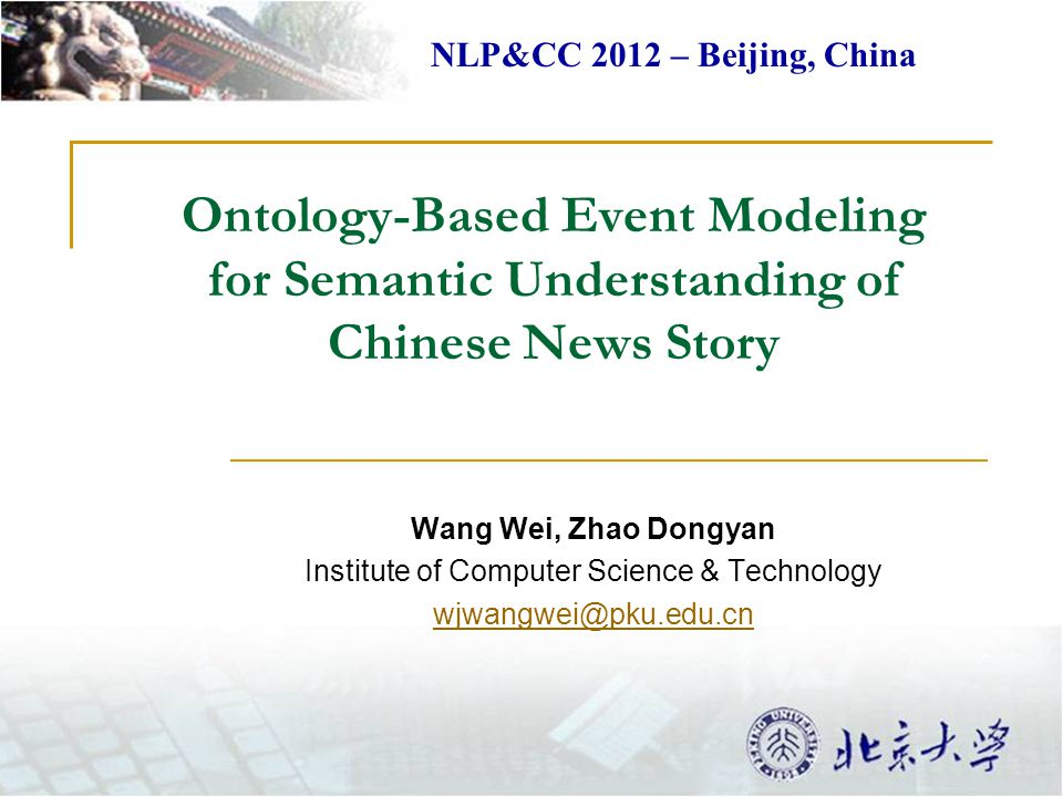 Ontology-Based Event Modeling for Semantic Understanding of Chinese News Story Wang Wei, Zhao Dongyan Institute of Computer Science & Technology wjwan