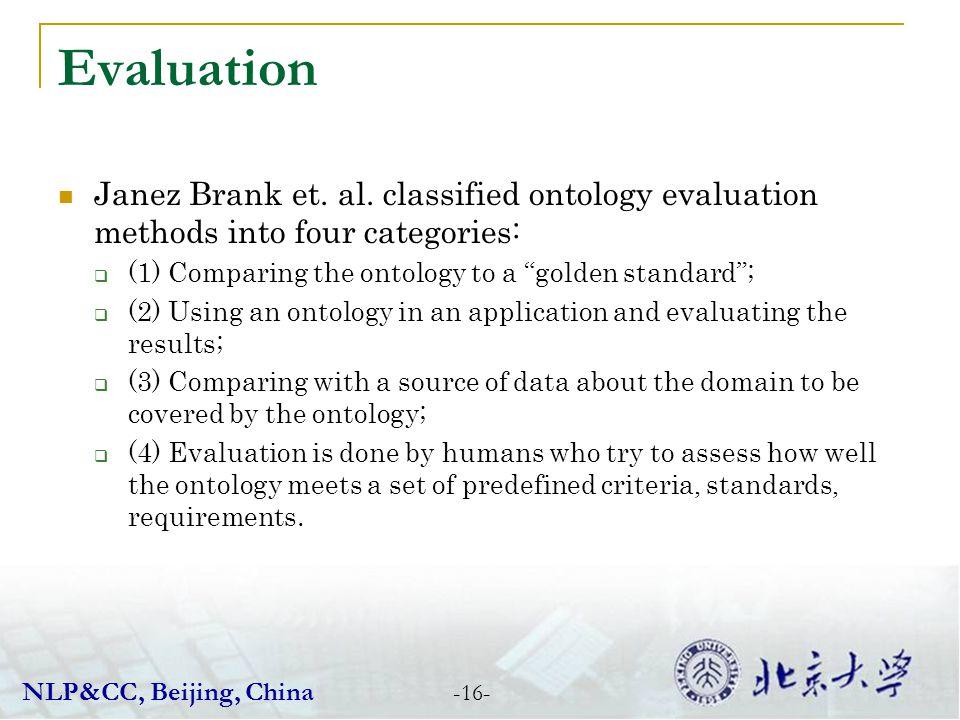 Evaluation -16- Janez Brank et. al. classified ontology evaluation methods into four categories: (1) Comparing the ontology to a golden standard; (2)
