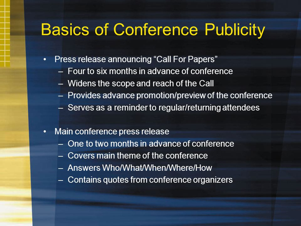 Basics of Conference Publicity Press release announcing Call For Papers –Four to six months in advance of conference –Widens the scope and reach of the Call –Provides advance promotion/preview of the conference –Serves as a reminder to regular/returning attendees Main conference press release –One to two months in advance of conference –Covers main theme of the conference –Answers Who/What/When/Where/How –Contains quotes from conference organizers